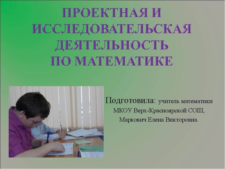 Подготовила: учитель математики МКОУ Верх-Красноярской СОШ, Маркович Елена В...