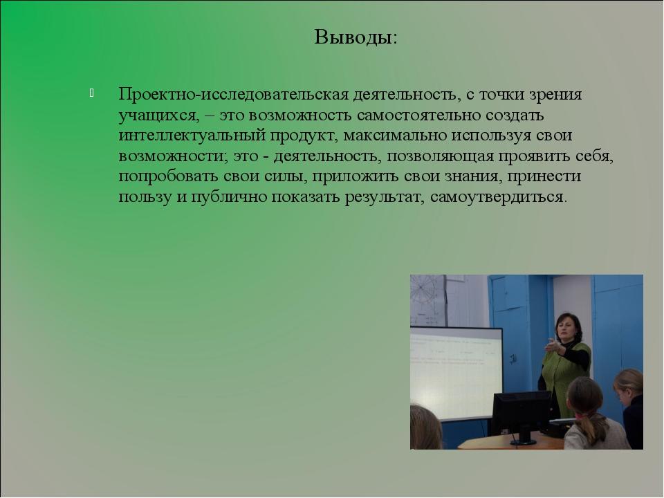 Выводы: Проектно-исследовательская деятельность, с точки зрения учащихся, – э...