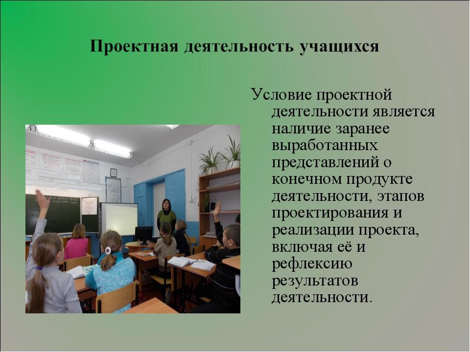 Условие проектной деятельности является наличие заранее выработанных представ...