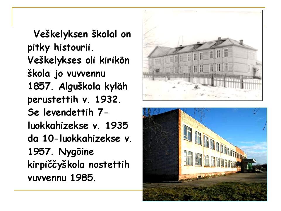 Veškelyksen školal on pitky histourii. Veškelykses oli kirikön škola jo vuvv...