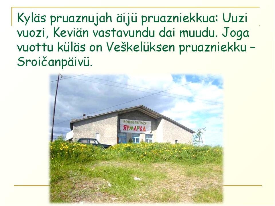 Kyläs pruaznujah äijü pruazniekkua: Uuzi vuozi, Keviän vastavundu dai muudu....