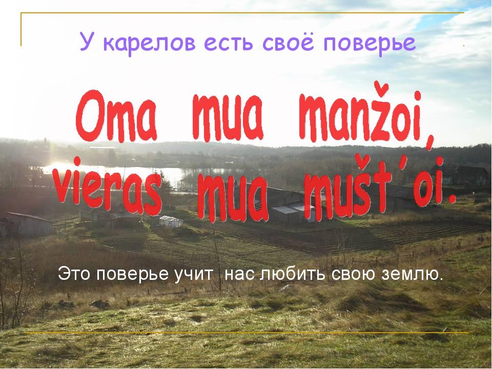 У карелов есть своё поверье Это поверье учит нас любить свою землю.