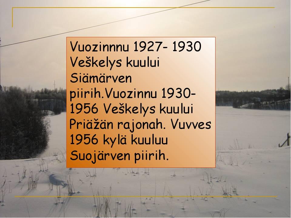 Vuozinnnu 1927- 1930 Veškelys kuului Siämärven piirih.Vuozinnu 1930-1956 Veš...