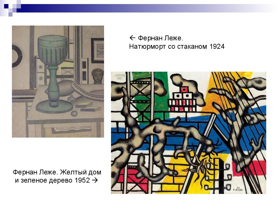  Фернан Леже. Натюрморт со стаканом 1924 Фернан Леже. Желтый дом и зеленое д...
