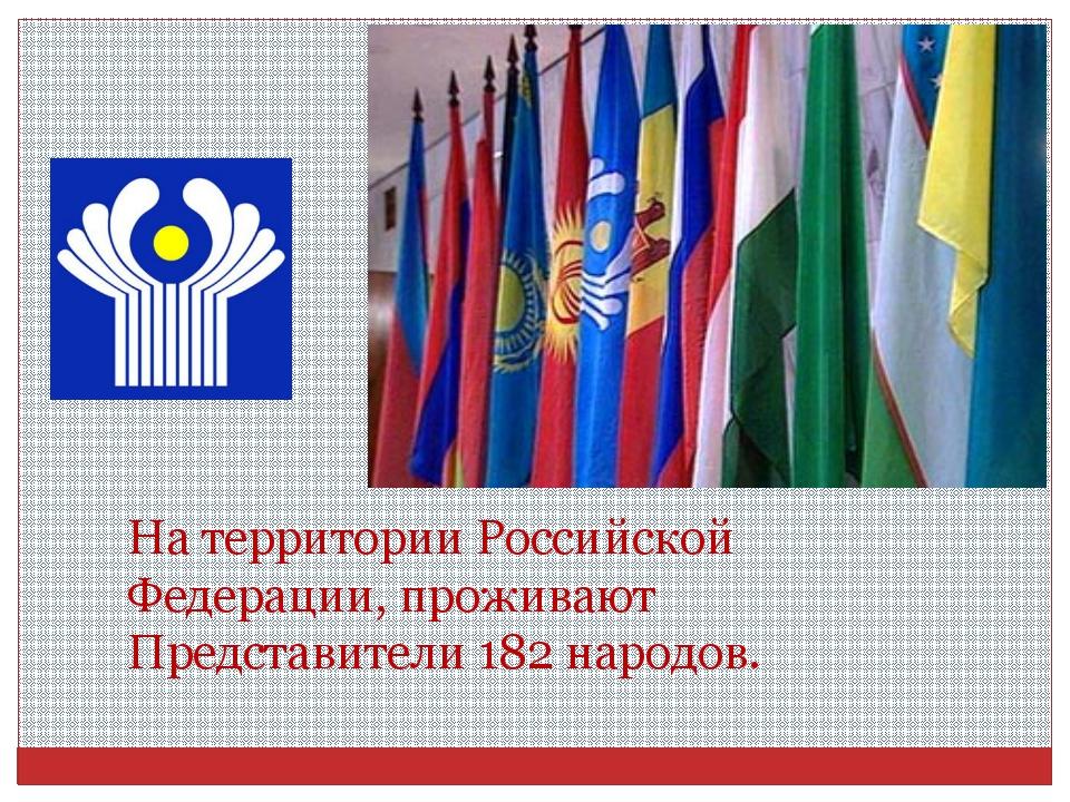 На территории Российской Федерации, проживают Представители 182 народов.