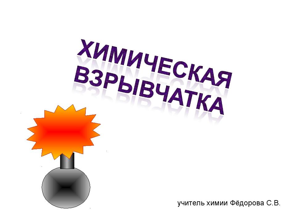 учитель химии Фёдорова С.В.