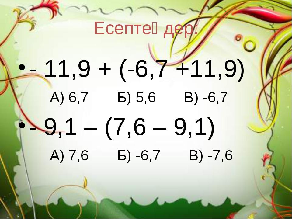 Есептеңдер: - 11,9 + (-6,7 +11,9) А) 6,7 Б) 5,6 В) -6,7 - 9,1 – (7,6 – 9,1) А...