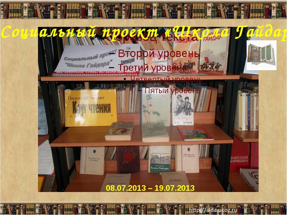 Социальный проект «Школа Гайдара» 08.07.2013 – 19.07.2013 Социальный проект «...