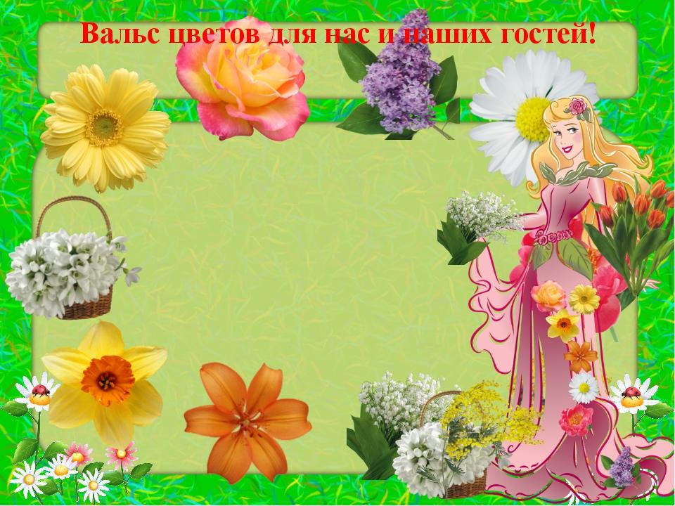 Вальс цветов для нас и наших гостей!