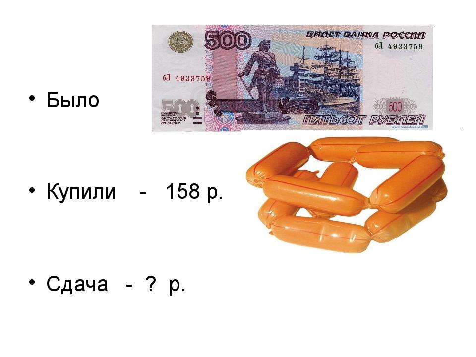 Было Купили - 158 р. Сдача - ? р.