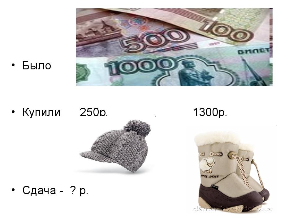 Было Купили 250р. 1300р. Сдача - ? р.