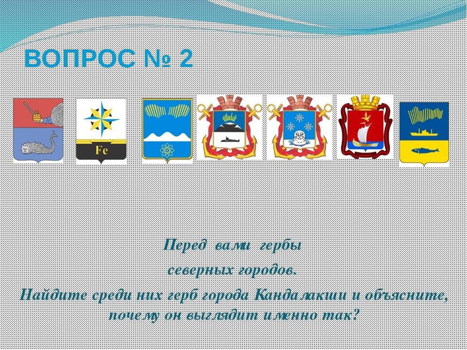 ВОПРОС № 2 Перед вами гербы северных городов. Найдите среди них герб города К...