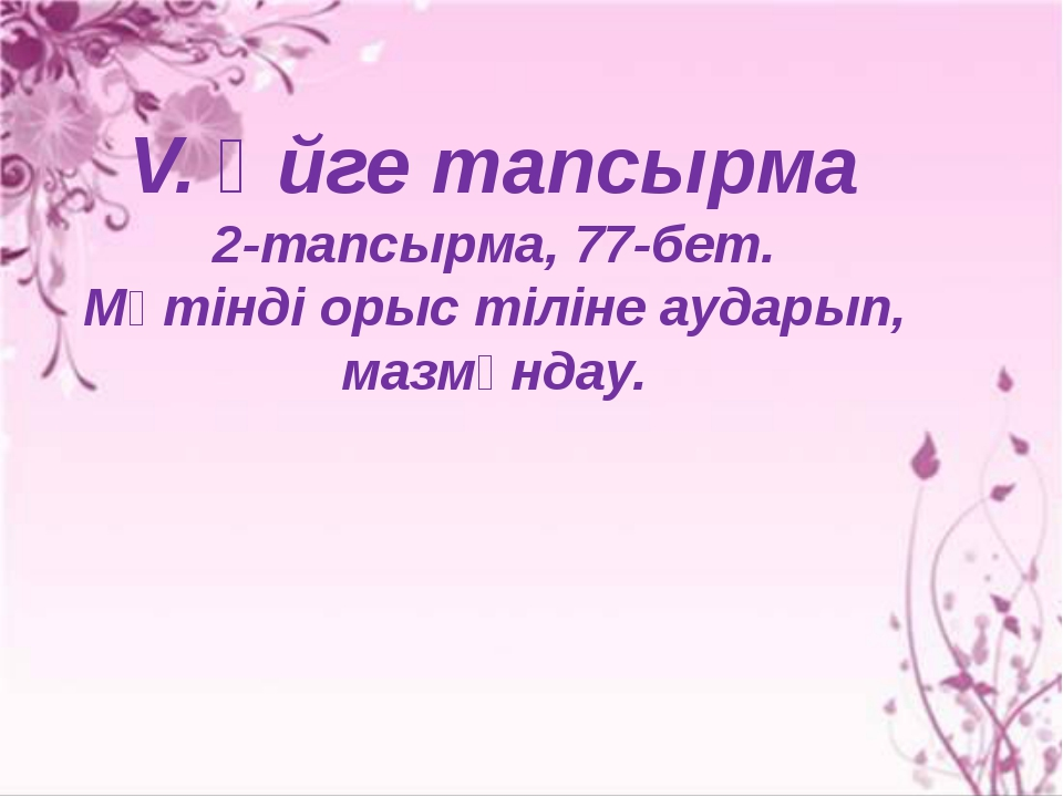 V. Үйге тапсырма 2-тапсырма, 77-бет. Мәтінді орыс тіліне аударып, мазмұндау.
