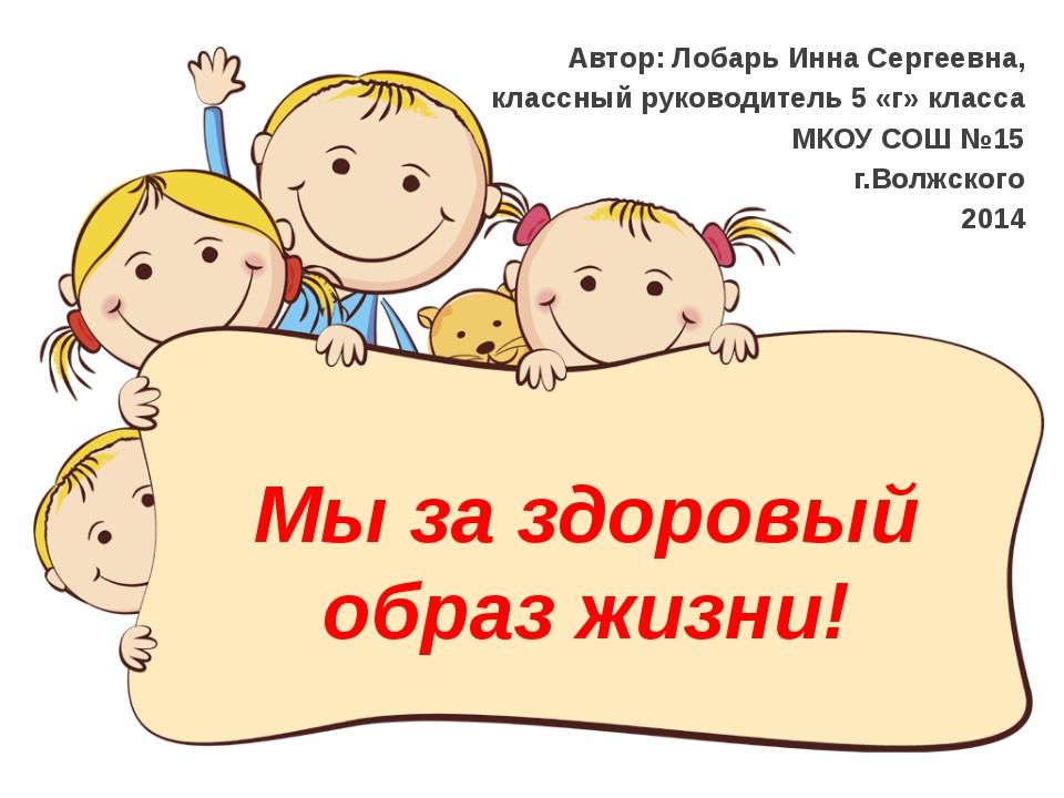 слайда 1 Мы за здоровый образ жизни! Автор  Лобарь Инна Сергеевна, классный  руководите 5588362c7f8