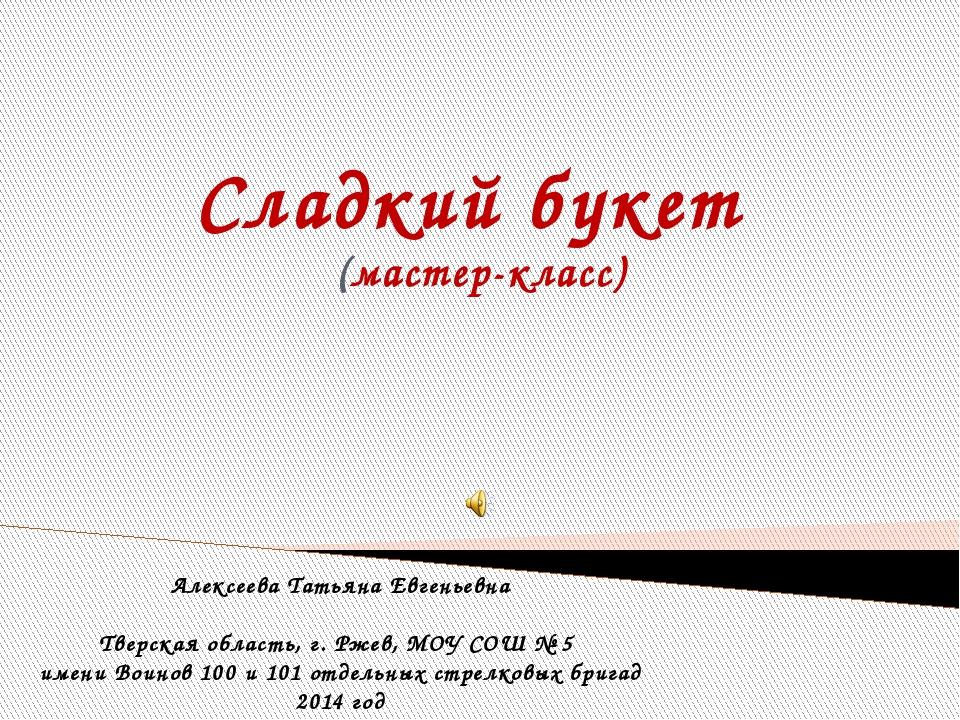 Сладкий букет (мастер-класс) Алексеева Татьяна Евгеньевна Тверская область, г...