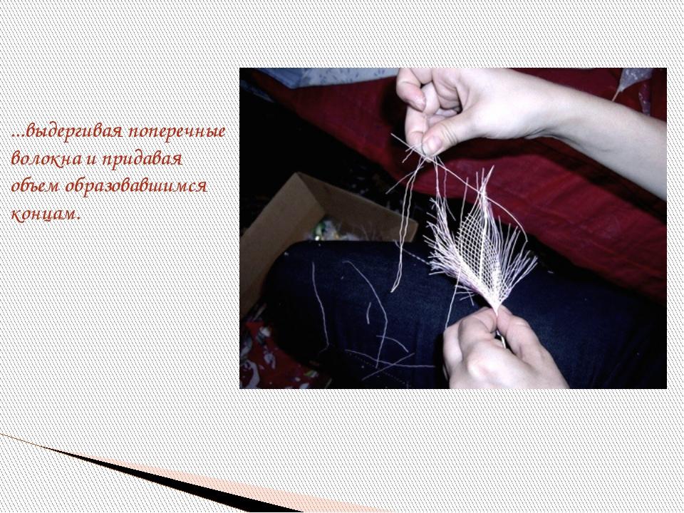 ...выдергивая поперечные волокна и придавая объем образовавшимся концам.
