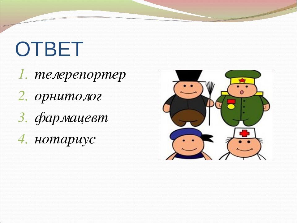 ОТВЕТ телерепортер орнитолог фармацевт нотариус