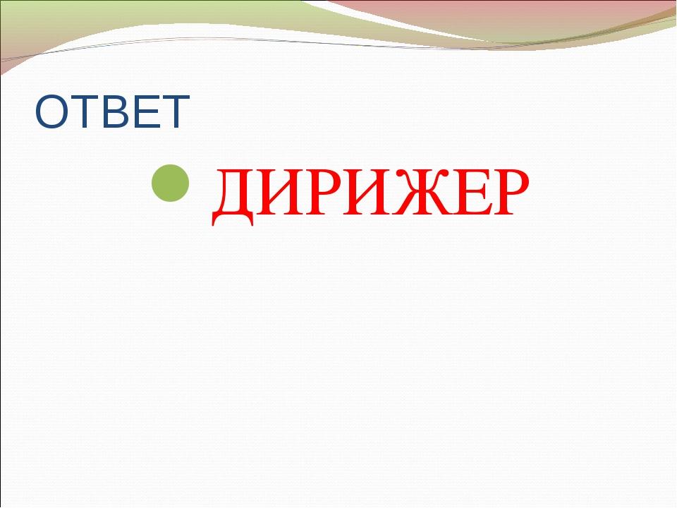 ОТВЕТ ДИРИЖЕР