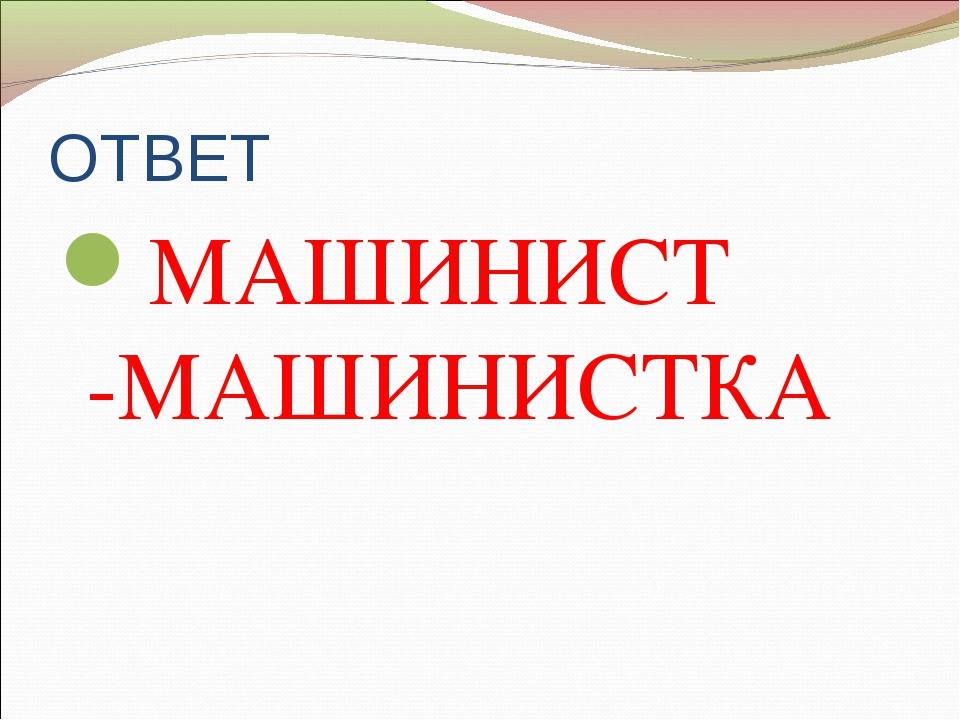 ОТВЕТ МАШИНИСТ -МАШИНИСТКА