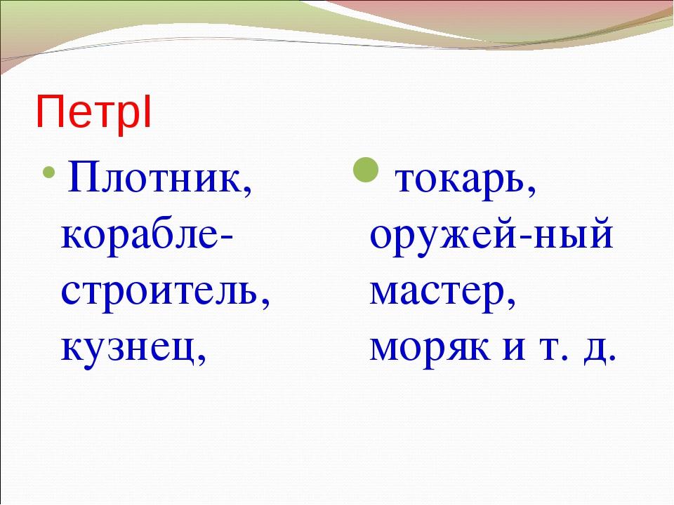 ПетрI Плотник, корабле-строитель, кузнец, токарь, оружей-ный мастер, моряк и...