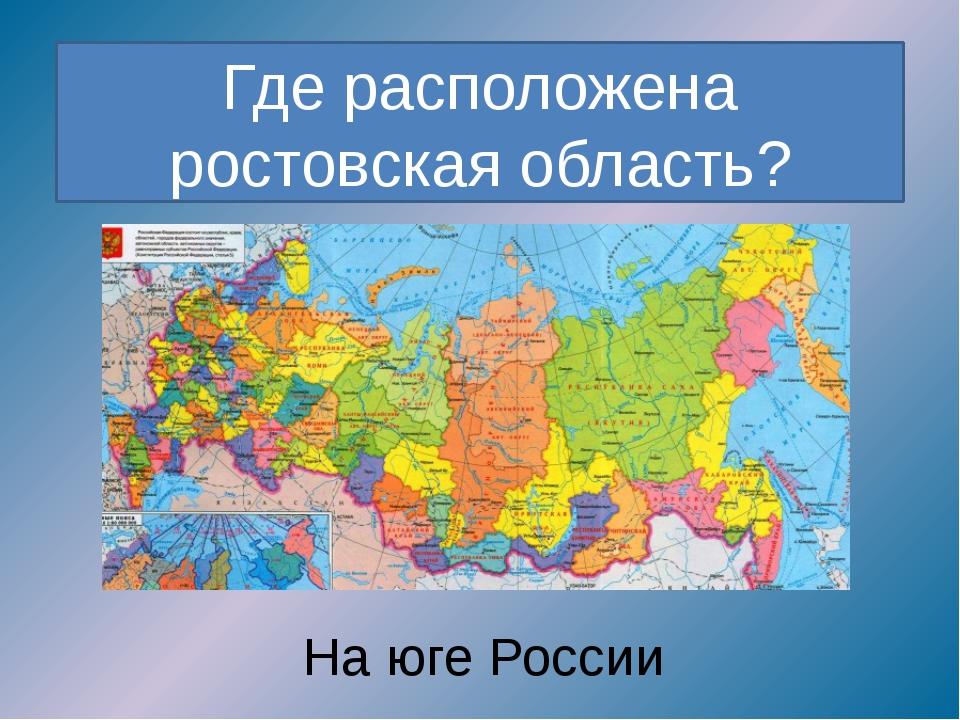 Где расположена ростовская область? На юге России