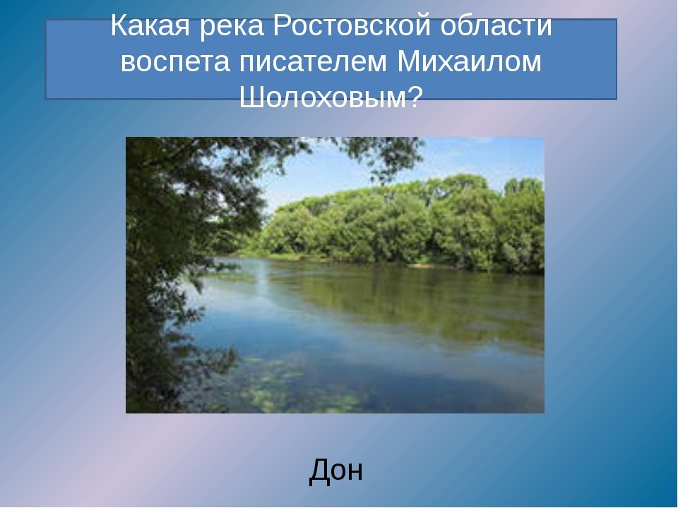 Какая река Ростовской области воспета писателем Михаилом Шолоховым? Дон