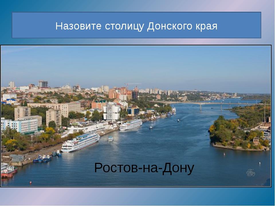 Назовите столицу Донского края Ростов-на-Дону