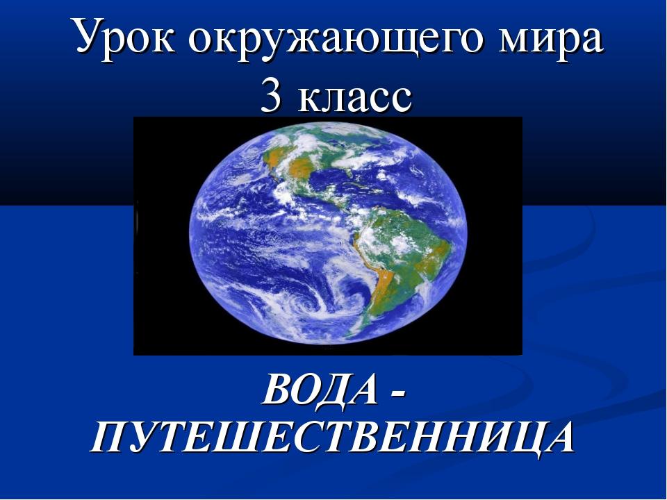 Урок окружающего мира 3 класс ВОДА - ПУТЕШЕСТВЕННИЦА
