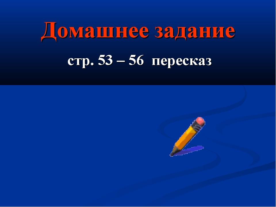 Домашнее задание стр. 53 – 56 пересказ