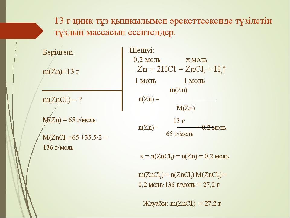 Берілгені: m(Zn)=13 г m(ZnCl2) – ? M(Zn) = 65 г/моль M(ZnCl2 =65 +35,5·2 = 13...