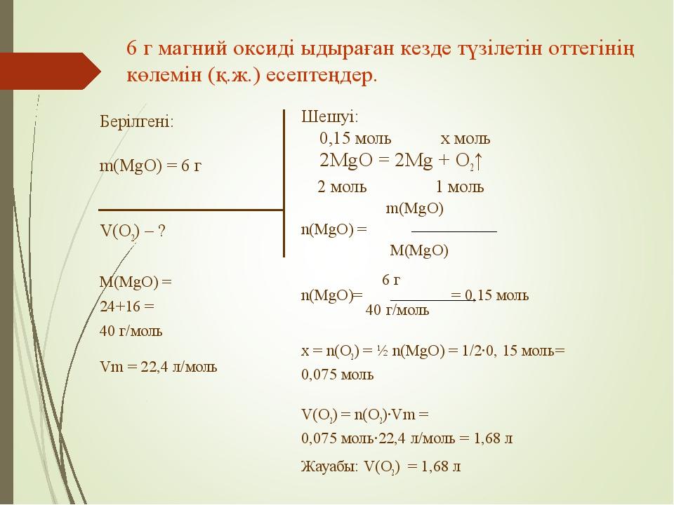 Берілгені: m(MgO) = 6 г V(O2) – ? M(MgO) = 24+16 = 40 г/моль Vm = 22,4 л/моль...