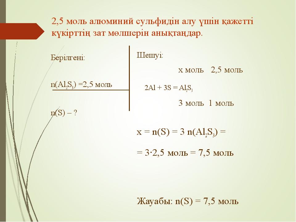 Берілгені: n(Al2S3) =2,5 моль n(S) – ? Шешуі: x моль 2,5 моль 2Al + 3S = Al2S...
