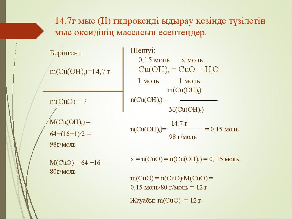 Берілгені: m(Cu(OH)2)=14,7 г m(CuO) – ? M(Cu(OH)2) = 64+(16+1)·2 = 98г/моль M...