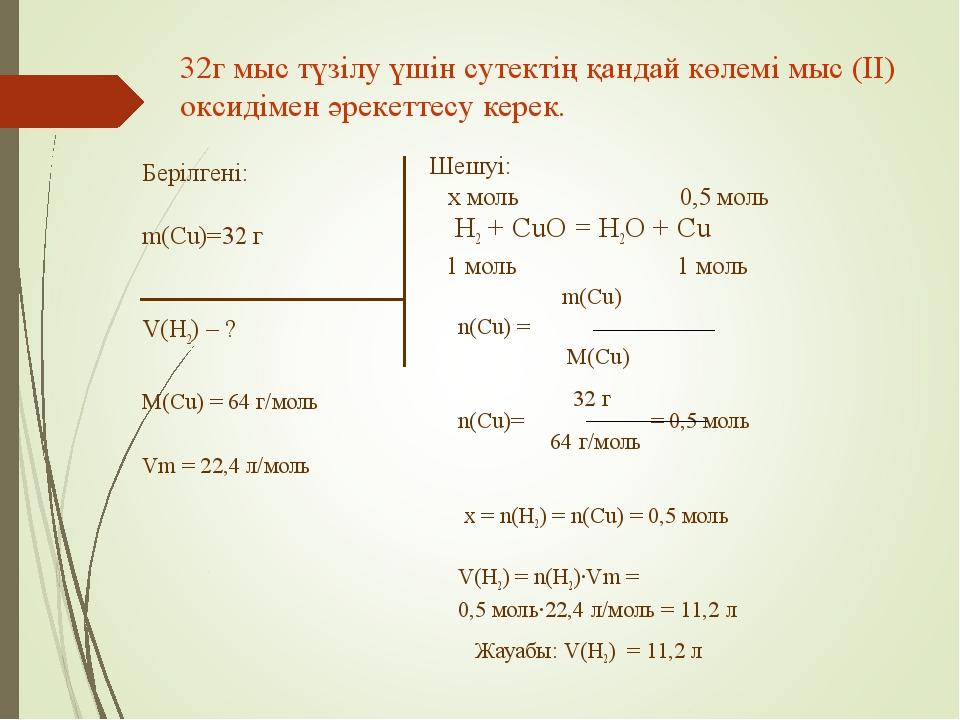 Берілгені: m(Cu)=32 г V(H2) – ? M(Cu) = 64 г/моль Vm = 22,4 л/моль Шешуі: x м...