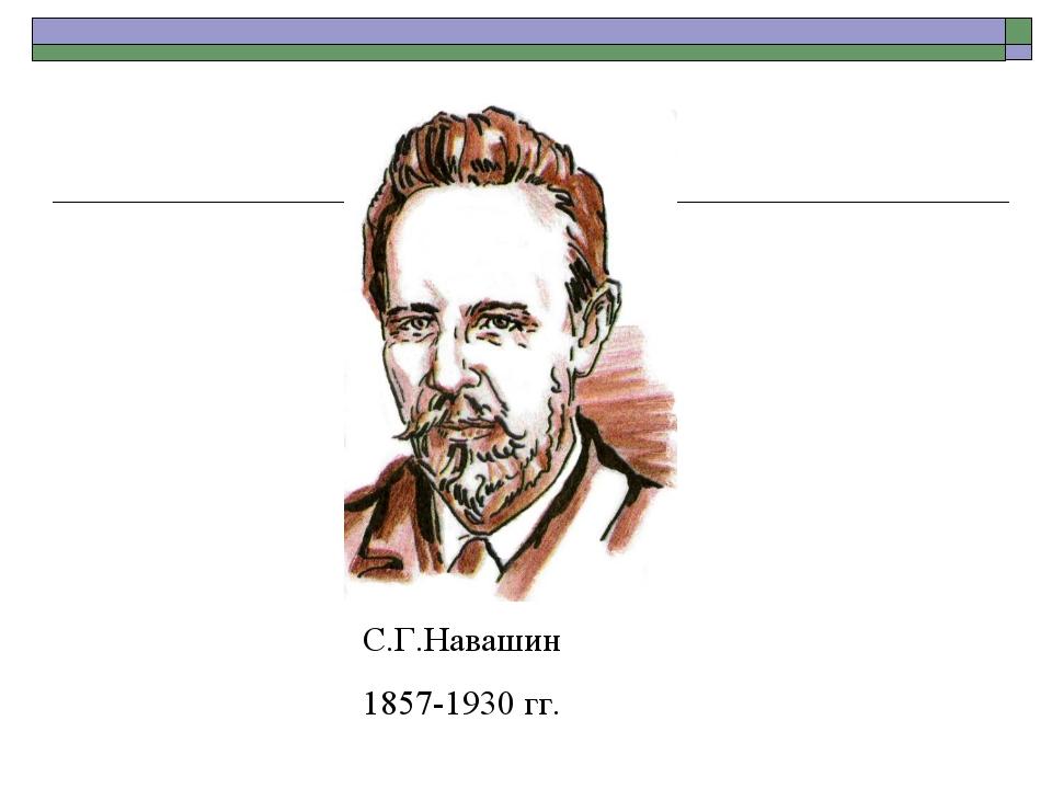 С.Г.Навашин 1857-1930 гг.