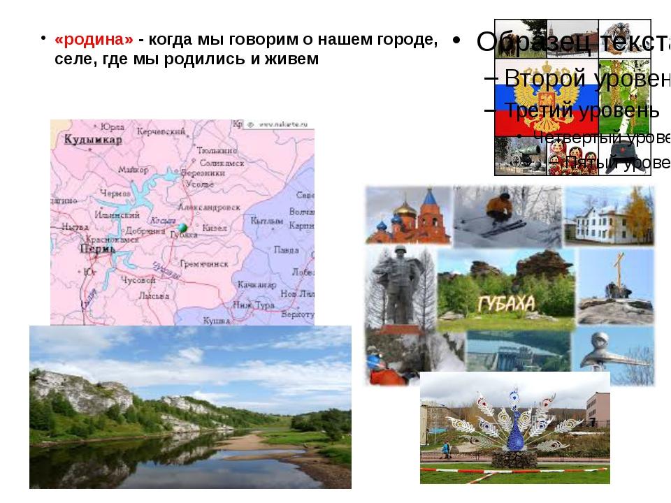 «родина» - когда мы говорим о нашем городе, селе, где мы родились и живем