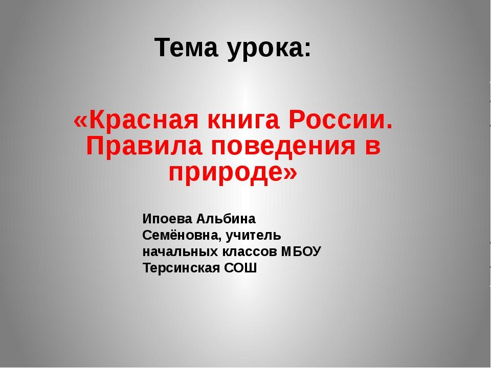 Тема урока: «Красная книга России. Правила поведения в природе» Ипоева Альбин...