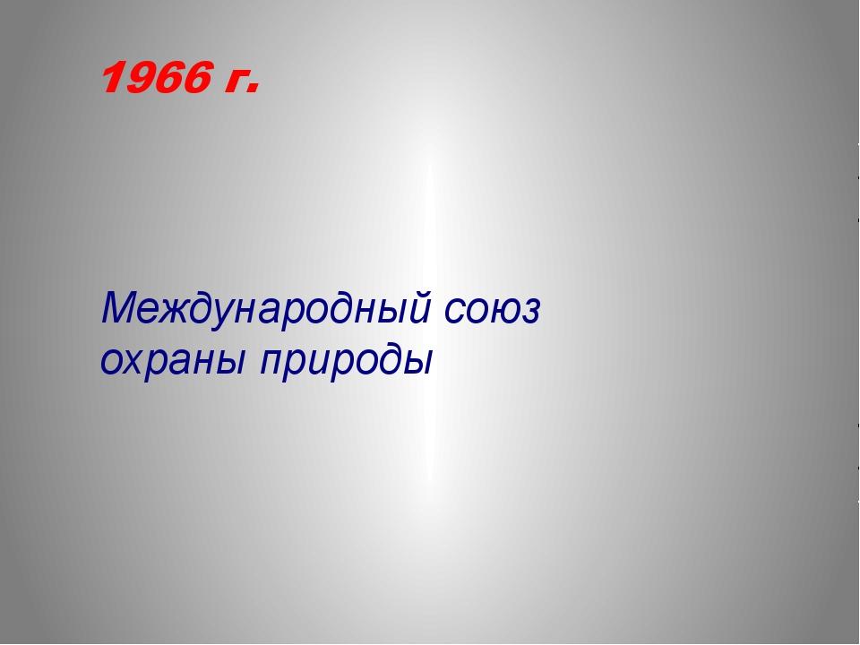 1966 г. Международный союз охраны природы