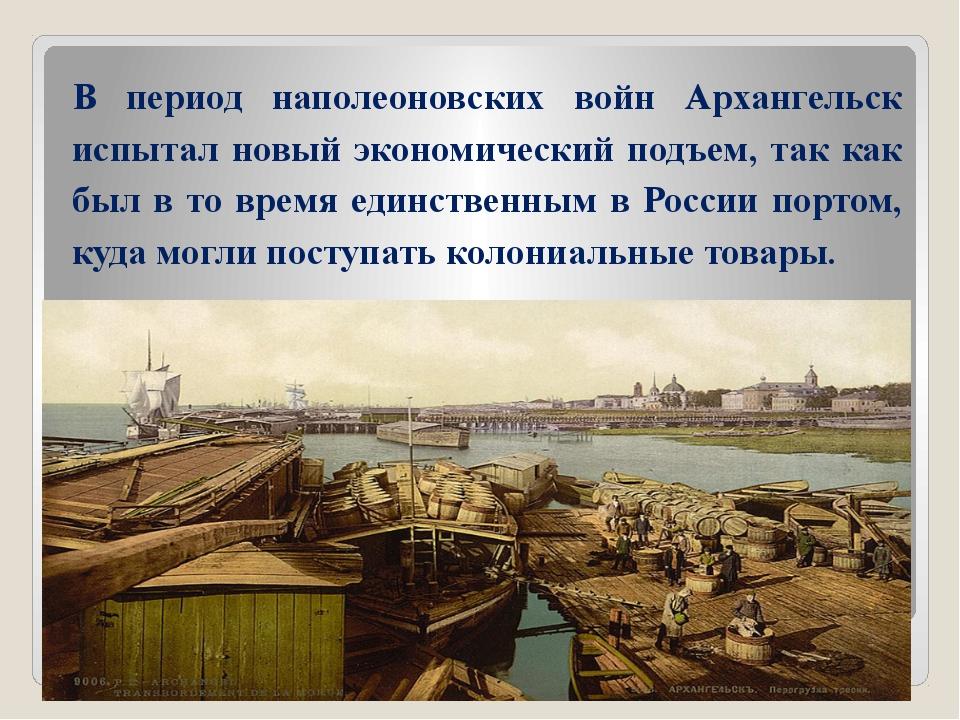 В период наполеоновских войн Архангельск испытал новый экономический подъем,...
