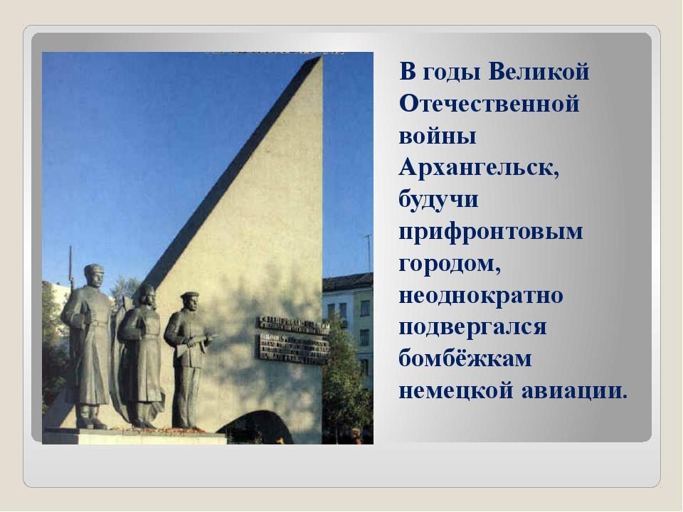 В годы Великой Отечественной войны Архангельск, будучи прифронтовым городом,...