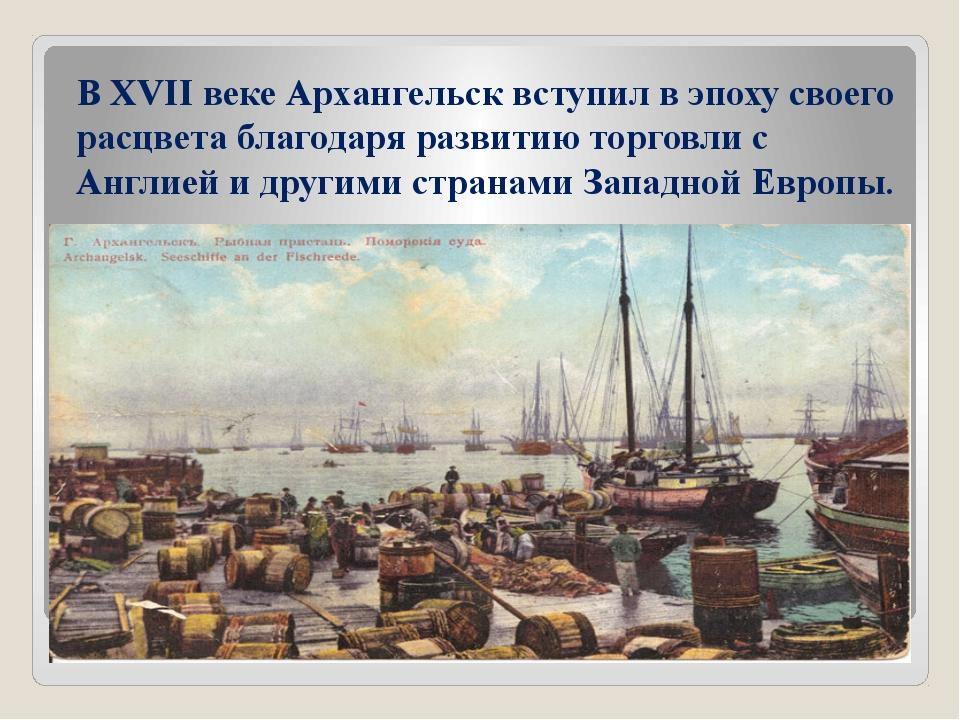 В XVII веке Архангельск вступил в эпоху своего расцвета благодаря развитию то...