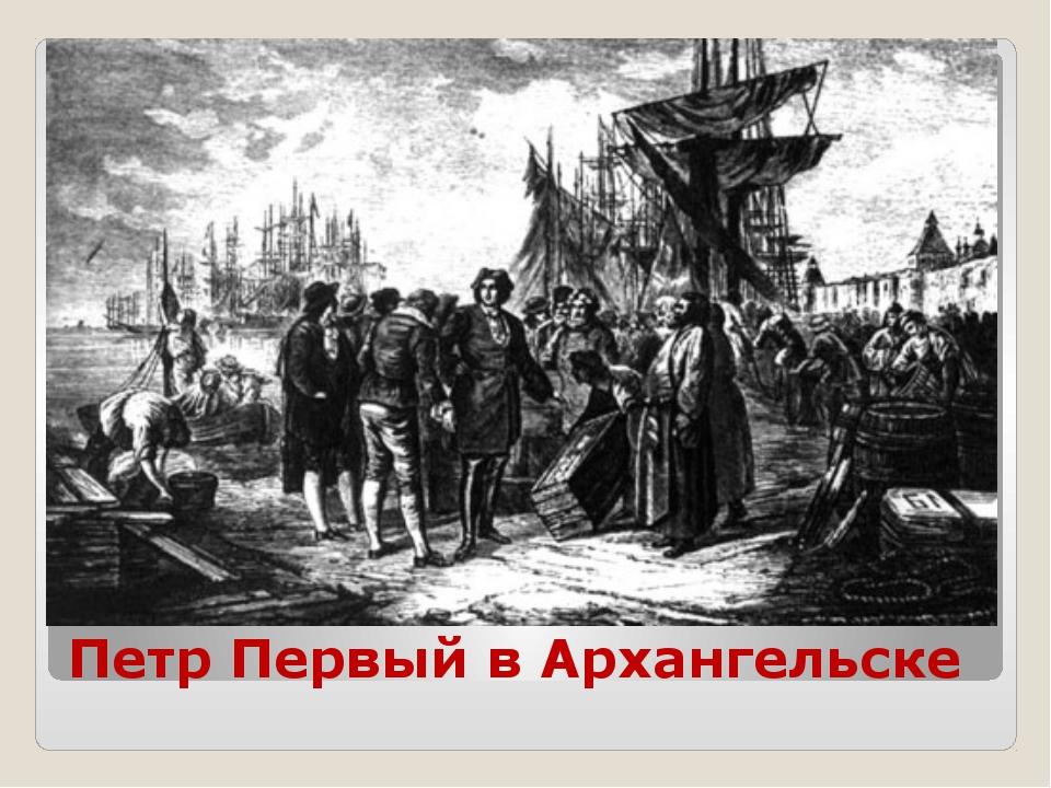Петр Первый в Архангельске
