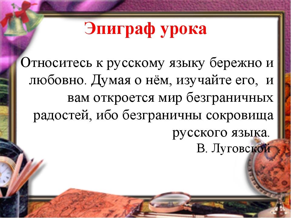 Эпиграф урока Относитесь к русскому языку бережно и любовно. Думая о нём, изу...