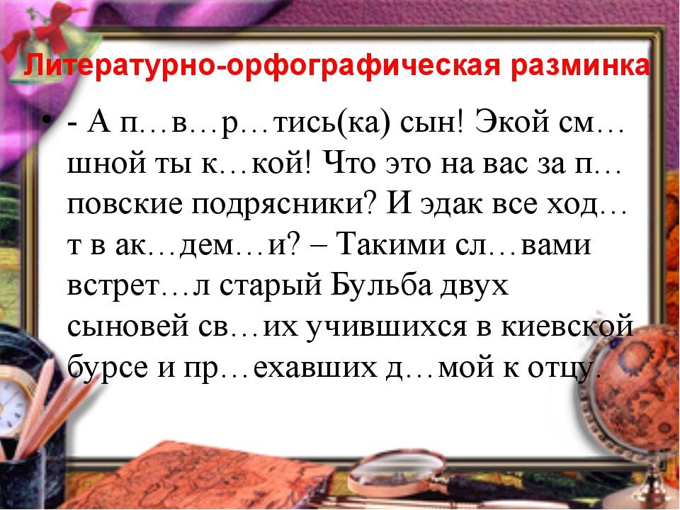 Литературно-орфографическая разминка - А п…в…р…тись(ка) сын! Экой см…шной ты...