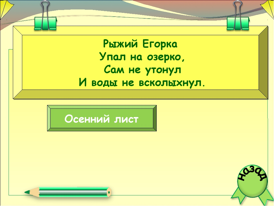 Рыжий Егорка Упал на озерко, Сам не утонул И воды не всколыхнул. Осенний лист