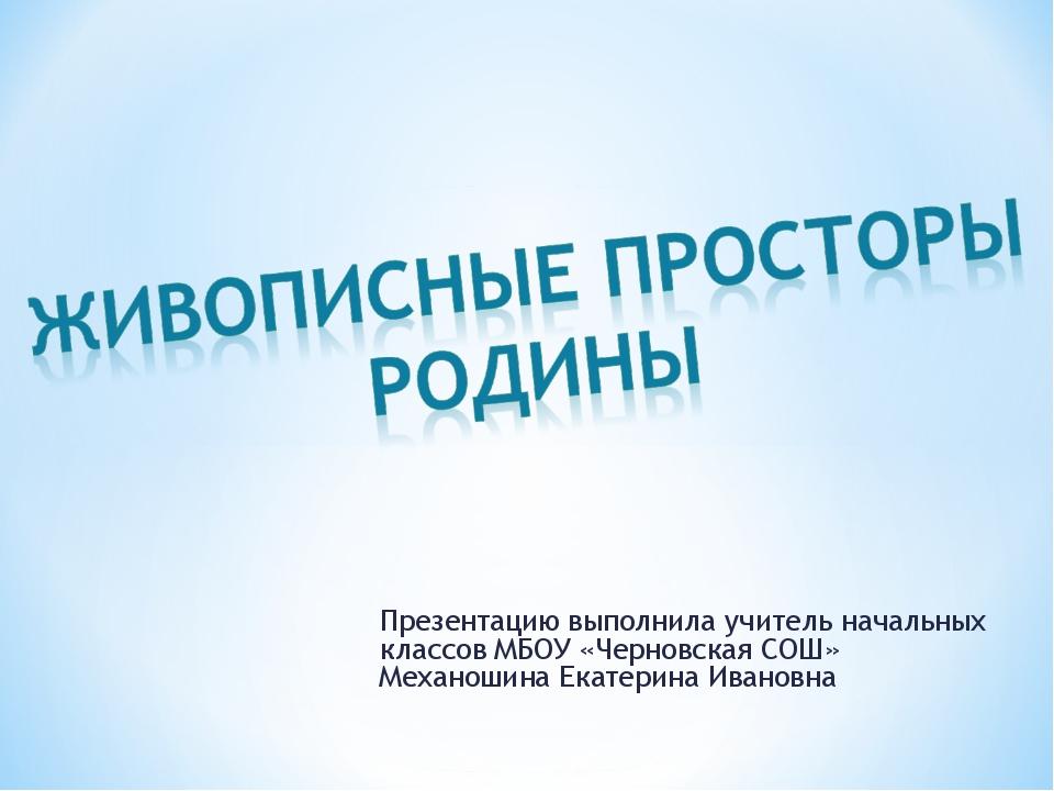 Презентацию выполнила учитель начальных классов МБОУ «Черновская СОШ» Механош...