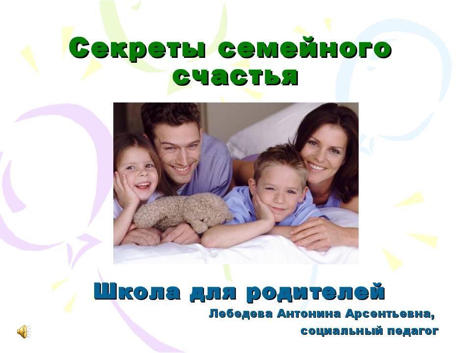 Секреты семейного счастья Школа для родителей Лебедева Антонина Арсентьевна,...