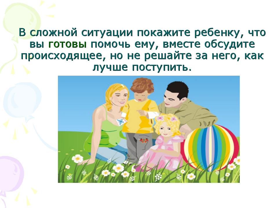 В сложной ситуации покажите ребенку, что вы готовы помочь ему, вместе обсуди...