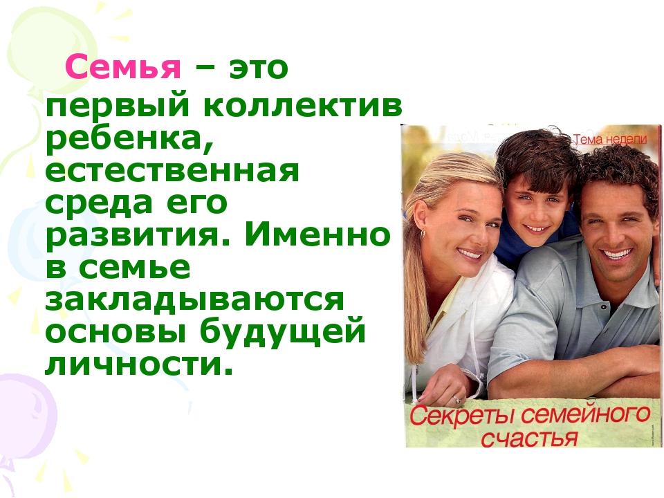 Семья – это первый коллектив ребенка, естественная среда его развития. Именн...