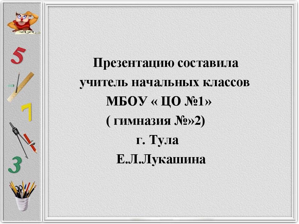 Презентацию составила учитель начальных классов МБОУ « ЦО №1» ( гимназия №»2...